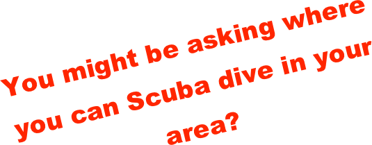 You might be asking where you can Scuba dive in your area?